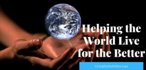Helping The World Live For The Better