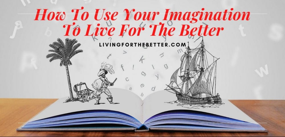 How To Use Your Imagine To Live For The Better